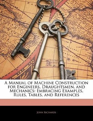 A Manual of Machine Construction for Engineers, Draughtsmen, and Mechanics: Embracing Examples, Rules, Tables, and References