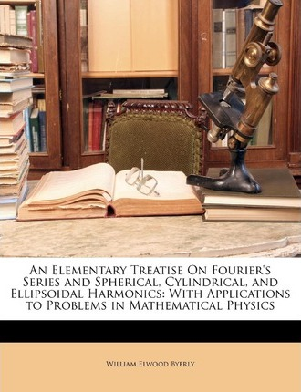 An Elementary Treatise on Fourier's Series and Spherical, Cylindrical, and Ellipsoidal Harmonics: With Applications to Problems in Mathematical Physics