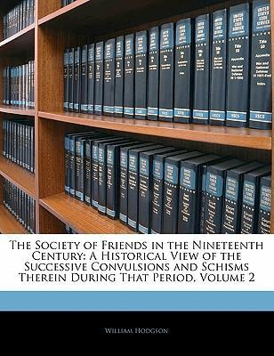 The Society of Friends in the Nineteenth Century  A Historical View of the Successive Convulsions and Schisms Therein During That Period, Volume 2