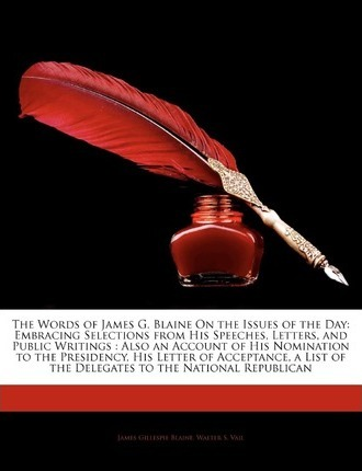 The Words of James G. Blaine on the Issues of the Day : Embracing Selections from His Speeches, Letters, and Public Writings: Also an Account of His No