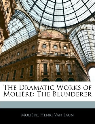 The Dramatic Works of Moliere  The Blunderer