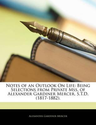 Notes of an Outlook on Life : Being Selections from Private Mss. of Alexander Gardiner Mercer, S.T.D. (1817-1882).