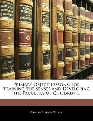 Primary Object Lessons  For Training the Senses and Developing the Faculties of Children ...