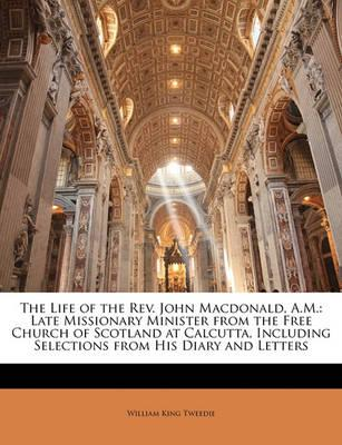 The Life of the REV. John MacDonald, A.M.  Late Missionary Minister from the Free Church of Scotland at Calcutta, Including Selections from His Diary and Letters