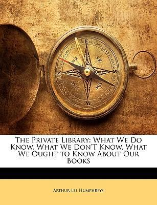 The Private Library: What We Do Know, What We Dont Know, What We Ought to Know About Our Books