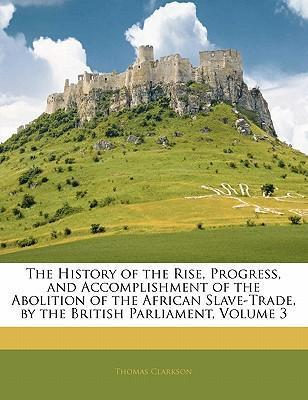 The History of the Rise, Progress, and Accomplishment of the Abolition of the African Slave-Trade,  the British Parliament, Volume 3