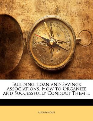 Building, Loan and Savings Associations, How to Organize and Successfully Conduct Them ...