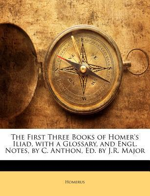 The First Three Books of Homer's Iliad, with a Glossary, and Engl. Notes, by C. Anthon, Ed. by J.R. Major
