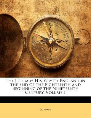 The Literary History of England in the End of the Eighteenth and Beginning of the Nineteenth Century, Volume 1
