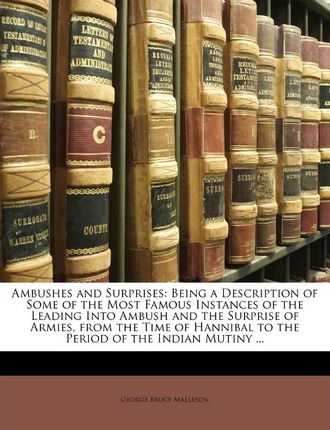 Ambushes and Surprises: Being a Description of Some of the Most Famous Instances of the Leading Into Ambush and the Surprise of Armies, from the Time of Hannibal to the Period of the Indian Mutiny ...