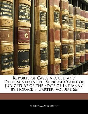 Reports of Cases Argued and Determined in the Supreme Court of Judicature of the State of Indiana / By Horace E. Carter, Volume 66