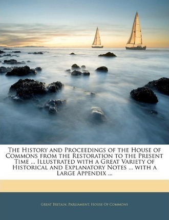 The History and Proceedings of the House of Commons from the Restoration to the Present Time ... Illustrated with a Great Variety of Historical and Explanatory Notes ... with a Large Appendix ...