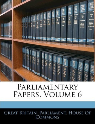 Parliamentary Papers, Volume 6
