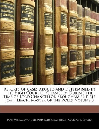 Reports of Cases Argued and Determined in the High Court of Chancery  During the Time of Lord Chancellor Brougham and Sir John Leach, Master of the Rolls, Volume 3