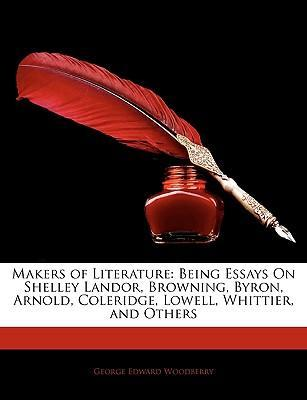 Makers of Literature : Being Essays on Shelley, Landor, Browning, Byron, Arnold, Coleridge, Lowell, Whittier, and Others