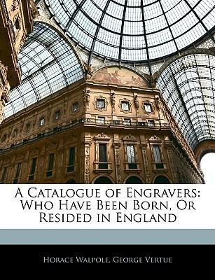 A Catalogue of Engravers  Who Have Been Born, or Resided in England