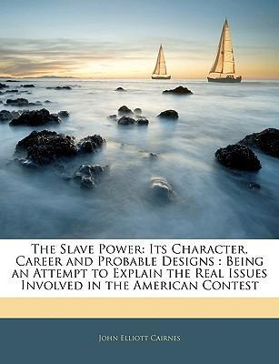 The Slave Power  Its Character, Career, and Probable Designs Being an Attempt to Explain the Real Issues Involved in the American Contest