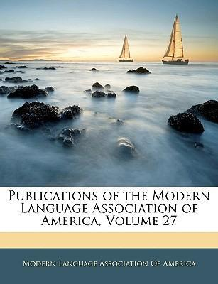 Publications of the Modern Language Association of America, Volume 27