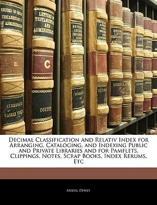 Decimal Classification and Relativ Index for Arranging, Cataloging, and Indexing Public and Private Libraries and for Pamflets, Clippings, Notes, Scrap Books, Index Rerums, Etc