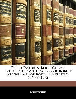 Green Pastures  Being Choice Extracts from the Works of Robert Greene, M.A., of Both Universities, 1560(?)-1592