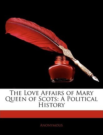 The Love Affairs of Mary Queen of Scots : A Political History