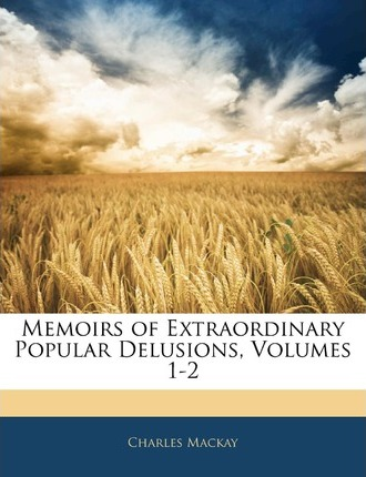 Memoirs of Extraordinary Popular Delusions, Volumes 1-2