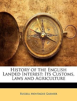 History of the English Landed Interest : Its Customs, Laws and Agriculture