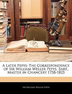 A Later Pepys: The Correspondence of Sir William Weller Pepys, Bart., Master in Chancery 1758-1825