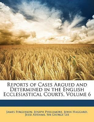 Reports of Cases Argued and Determined in the English Ecclesiastical Courts, Volume 6