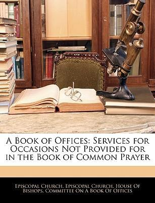 A Book of Offices: Services for Occasions Not Provided for in the Book of Common Prayer