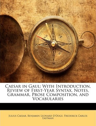 Caesar in Gaul  With Introduction, Review of First-Year Syntax, Notes, Grammar, Prose Composition, and Vocabularies