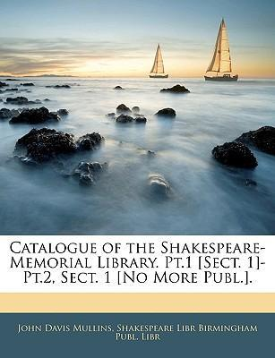 Catalogue of the Shakespeare-Memorial Library. PT.1 [Sect. 1]-PT.2, Sect. 1 [No More Publ.].