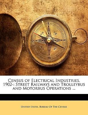 Census of Electrical Industries, 1902-  Street Railways and Trolleybus and Motorbus Operations ...