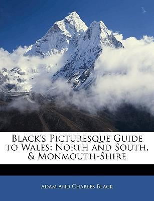 Black's Picturesque Guide to Wales : North and South, & Monmouth-Shire