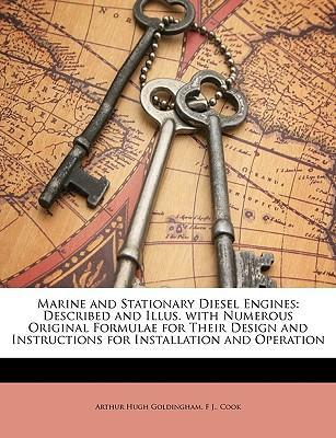 Marine and Stationary Diesel Engines  Described and Illus. with Numerous Original Formulae for Their Design and Instructions for Installation and Operation
