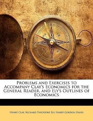 Problems and Exercises to Accompany Clay's Economics for the General Reader, and Ely's Outlines of Economics