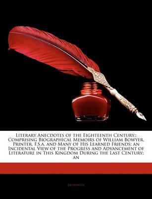 Literary Anecdotes of the Eighteenth Century; : Comprising Biographical Memoirs of William Bowyer, Printer, F.S.A. and Many of His Learned Friends; An