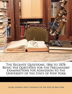 The Regents' Questions, 1866 to 1878: Being the Questions for the Preliminary Examinations for Admission to the University of the State of New York
