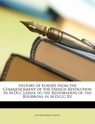 History of Europe from the Commencement of the French Revolution in M.DCC.LXXXIX to the Restoration of the Bourbons in M.DCCC.XV Cover Image
