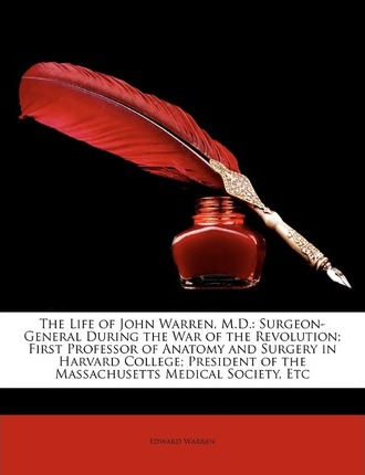 The Life of John Warren, M.D. : Surgeon-General During the War of the Revolution; First Professor of Anatomy and Surgery in Harvard College; President of the Massachusetts Medical Society, Etc
