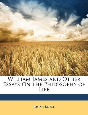 william james and other essays on the philosophy of life  josiah  william james and other essays on the philosophy of life  josiah royce