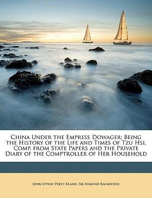 China Under the Empress Dowager  Being the History of the Life and Times of Tzu Hsi, Comp. from State Papers and the Private Diary of the Comptroller of Her Household