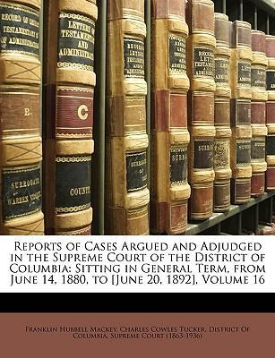 Reports of Cases Argued and Adjudged in the Supreme Court of the District of Columbia : Sitting in General Term, from June 14, 1880, to [June 20, 1892], Volume 16
