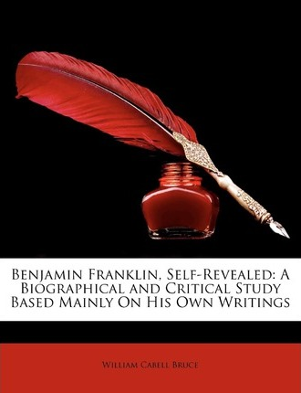 Benjamin Franklin, Self-Revealed : A Biographical and Critical Study Based Mainly on His Own Writings