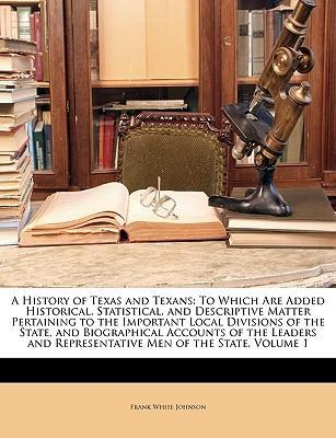 A History of Texas and Texans: To Which Are Added Historical, Statistical, and Descriptive Matter Pertaining to the Important Local Divisions of the State, and Biographical Accounts of the Leaders and Representative Men of the State, Volume 1