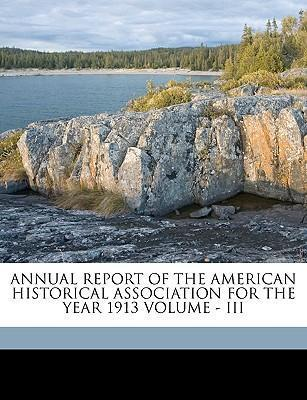 Annual Report of the American Historical Association for the Year 1913 Volume - III