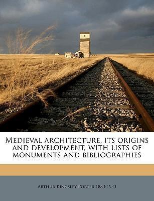 Medieval Architecture  Its Origins and Development, with Lists of Monuments and Bibliographies, Volume 1