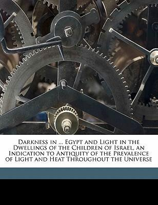 Darkness in ... Egypt and Light in the Dwellings of the Children of Israel, an Indication to Antiquity of the Prevalence of Light and Heat Throughout the Universe