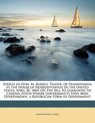 Speech of Hon. M. Russell Thayer, of Pennsylvania in the House of Representatives of the United States, April 30, 1864