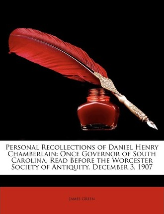 Personal Recollections of Daniel Henry Chamberlain : Once Governor of South Carolina, Read Before the Worcester Society of Antiquity, December 3, 1907